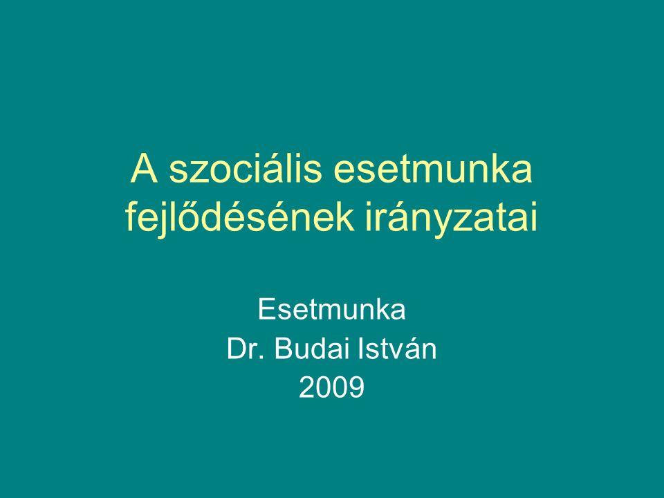 A szociális esetmunka fejlődésének irányzatai Esetmunka Dr. Budai István 2009