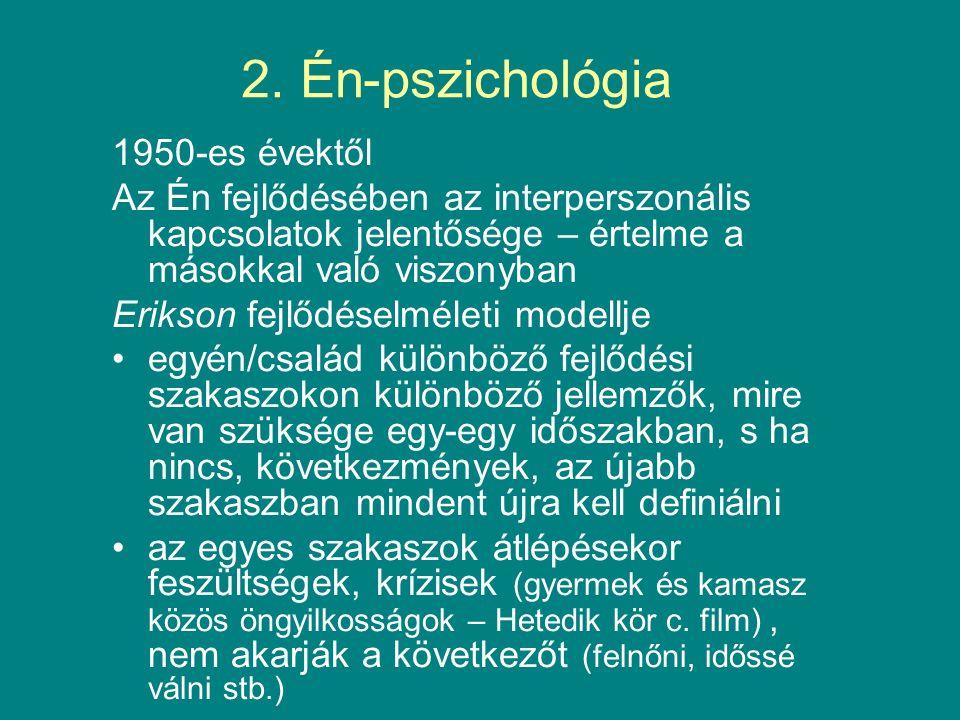 2. Én-pszichológia 1950-es évektől Az Én fejlődésében az interperszonális kapcsolatok jelentősége – értelme a másokkal való viszonyban Erikson fejlődé