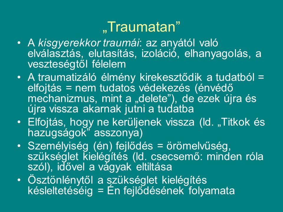 """""""Traumatan A kisgyerekkor traumái: az anyától való elválasztás, elutasítás, izoláció, elhanyagolás, a veszteségtől félelem A traumatizáló élmény kirekesztődik a tudatból = elfojtás = nem tudatos védekezés (énvédő mechanizmus, mint a """"delete ), de ezek újra és újra vissza akarnak jutni a tudatba Elfojtás, hogy ne kerüljenek vissza (ld."""