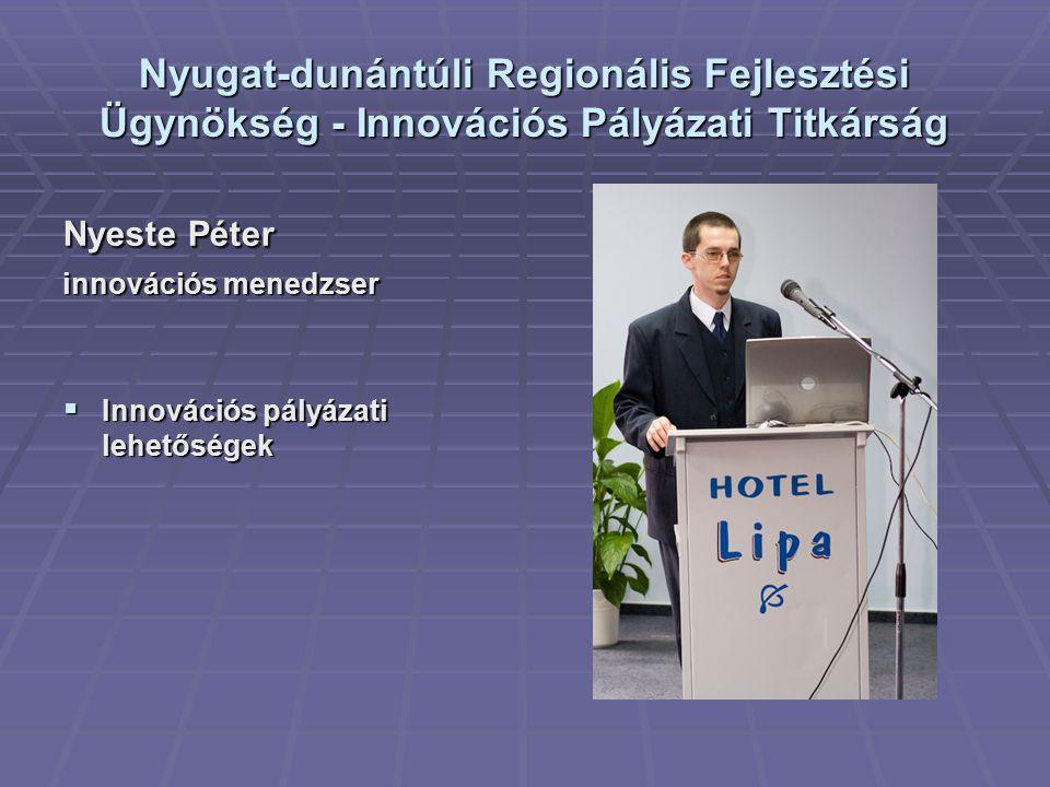 Nyugat-dunántúli Regionális Fejlesztési Ügynökség - Innovációs Pályázati Titkárság Nyeste Péter innovációs menedzser  Innovációs pályázati lehetőségek