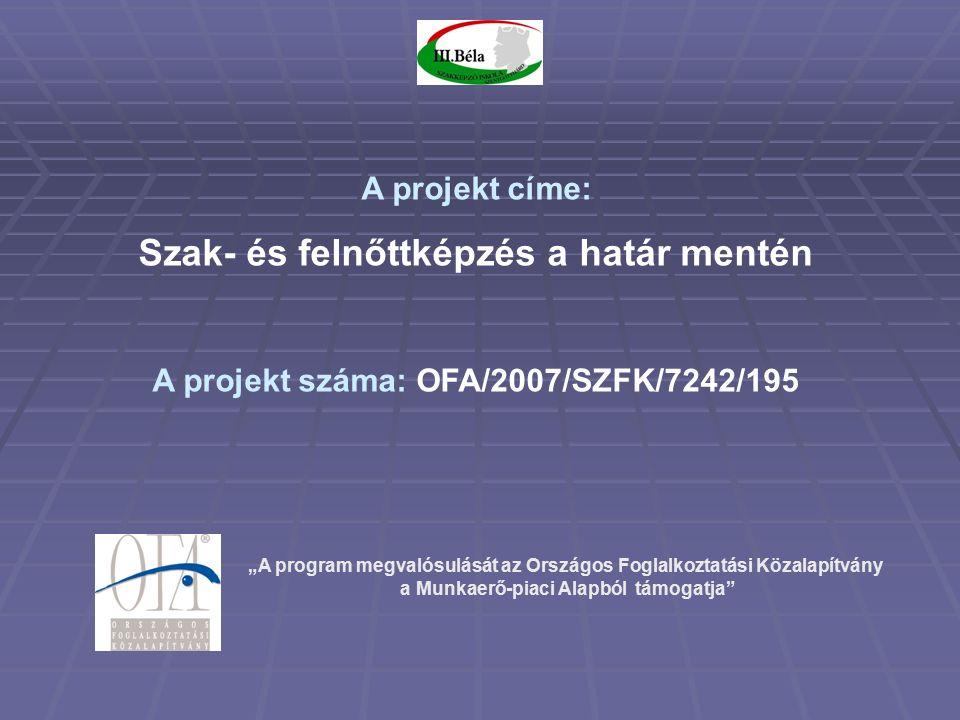"""""""A program megvalósulását az Országos Foglalkoztatási Közalapítvány a Munkaerő-piaci Alapból támogatja A projekt címe: Szak- és felnőttképzés a határ mentén A projekt száma: OFA/2007/SZFK/7242/195"""
