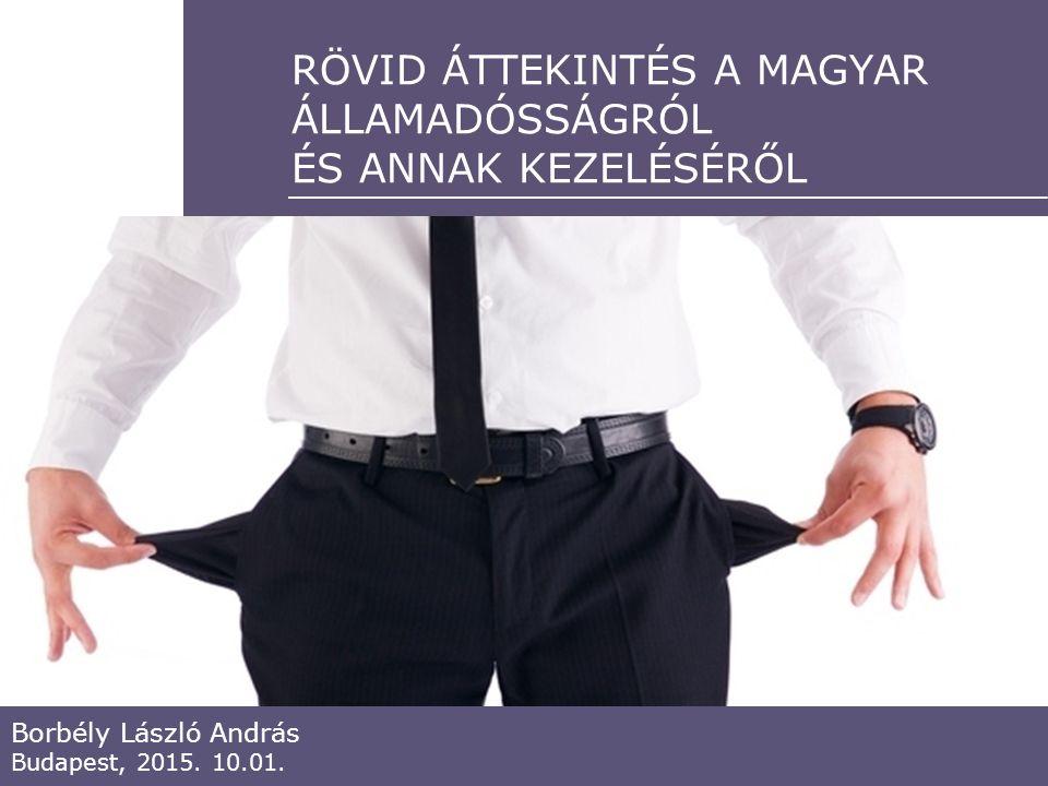 RÖVID ÁTTEKINTÉS A MAGYAR ÁLLAMADÓSSÁGRÓL ÉS ANNAK KEZELÉSÉRŐL Borbély László András Budapest, 2015.