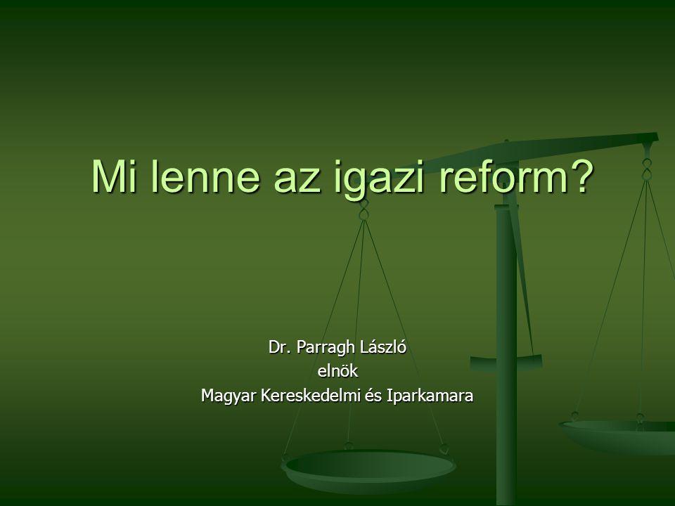 Mi lenne az igazi reform Dr. Parragh László elnök Magyar Kereskedelmi és Iparkamara