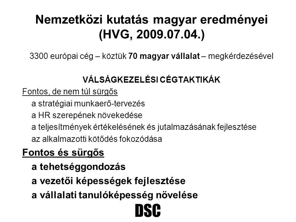 DSC Nemzetközi kutatás magyar eredményei (HVG, 2009.07.04.) 3300 európai cég – köztük 70 magyar vállalat – megkérdezésével VÁLSÁGKEZELÉSI CÉGTAKTIKÁK Fontos, de nem túl sürgős a stratégiai munkaerő-tervezés a HR szerepének növekedése a teljesítmények értékelésének és jutalmazásának fejlesztése az alkalmazotti kötődés fokozódása Fontos és sürgős a tehetséggondozás a vezetői képességek fejlesztése a vállalati tanulóképesség növelése