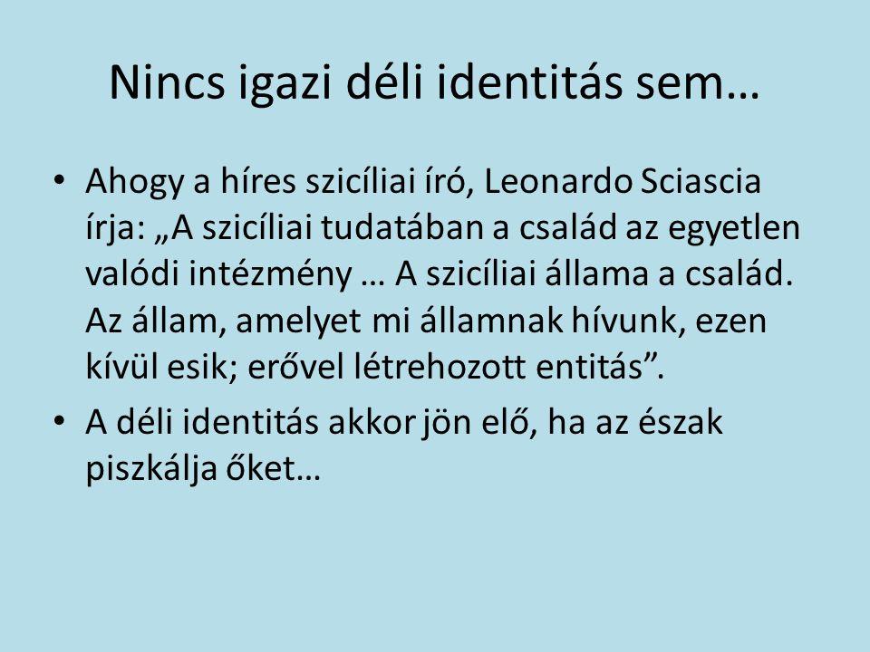 """Nincs igazi déli identitás sem… Ahogy a híres szicíliai író, Leonardo Sciascia írja: """"A szicíliai tudatában a család az egyetlen valódi intézmény … A szicíliai állama a család."""