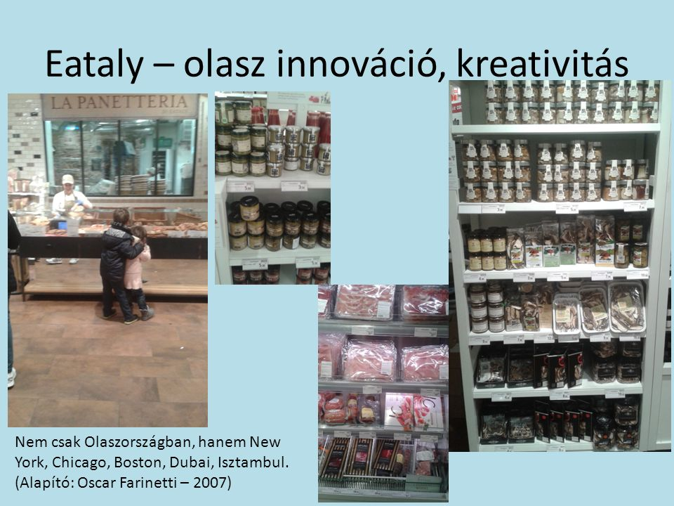 Eataly – olasz innováció, kreativitás Nem csak Olaszországban, hanem New York, Chicago, Boston, Dubai, Isztambul.