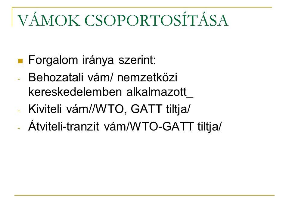 VÁMOK CSOPORTOSÍTÁSA Forgalom iránya szerint: - Behozatali vám/ nemzetközi kereskedelemben alkalmazott_ - Kiviteli vám//WTO, GATT tiltja/ - Átviteli-tranzit vám/WTO-GATT tiltja/