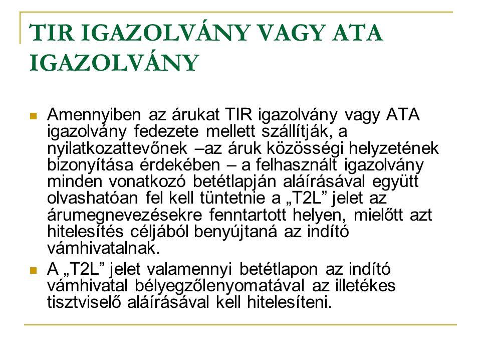 """TIR IGAZOLVÁNY VAGY ATA IGAZOLVÁNY Amennyiben az árukat TIR igazolvány vagy ATA igazolvány fedezete mellett szállítják, a nyilatkozattevőnek –az áruk közösségi helyzetének bizonyítása érdekében – a felhasznált igazolvány minden vonatkozó betétlapján aláírásával együtt olvashatóan fel kell tüntetnie a """"T2L jelet az árumegnevezésekre fenntartott helyen, mielőtt azt hitelesítés céljából benyújtaná az indító vámhivatalnak."""