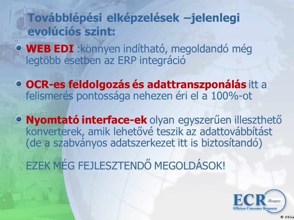 2011  Hungary Továbblépési elképzelések –jelenlegi evolúciós szint: WEB EDI :könnyen indítható, megoldandó még legtöbb esetben az ERP integráció OCR-es feldolgozás és adattranszponálás itt a felismerés pontossága nehezen éri el a 100%-ot Nyomtató interface-ek olyan egyszerűen illeszthető konverterek, amik lehetővé teszik az adattovábbítást (de a szabványos adatszerkezet itt is biztosítandó) EZEK MÉG FEJLESZTENDŐ MEGOLDÁSOK!