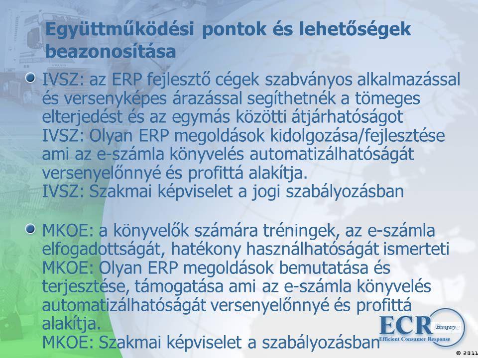 2011  Hungary Együttműködési pontok és lehetőségek beazonosítása IVSZ: az ERP fejlesztő cégek szabványos alkalmazással és versenyképes árazással segíthetnék a tömeges elterjedést és az egymás közötti átjárhatóságot IVSZ: Olyan ERP megoldások kidolgozása/fejlesztése ami az e-számla könyvelés automatizálhatóságát versenyelőnnyé és profittá alakítja.