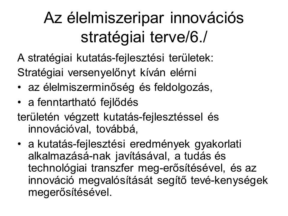 Az élelmiszeripar innovációs stratégiai terve/6./ A stratégiai kutatás-fejlesztési területek: Stratégiai versenyelőnyt kíván elérni az élelmiszerminőség és feldolgozás, a fenntartható fejlődés területén végzett kutatás-fejlesztéssel és innovációval, továbbá, a kutatás-fejlesztési eredmények gyakorlati alkalmazásá-nak javításával, a tudás és technológiai transzfer meg-erősítésével, és az innováció megvalósítását segítő tevé-kenységek megerősítésével.