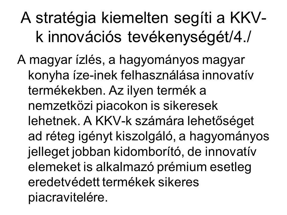 A stratégia kiemelten segíti a KKV- k innovációs tevékenységét/4./ A magyar ízlés, a hagyományos magyar konyha íze-inek felhasználása innovatív termékekben.