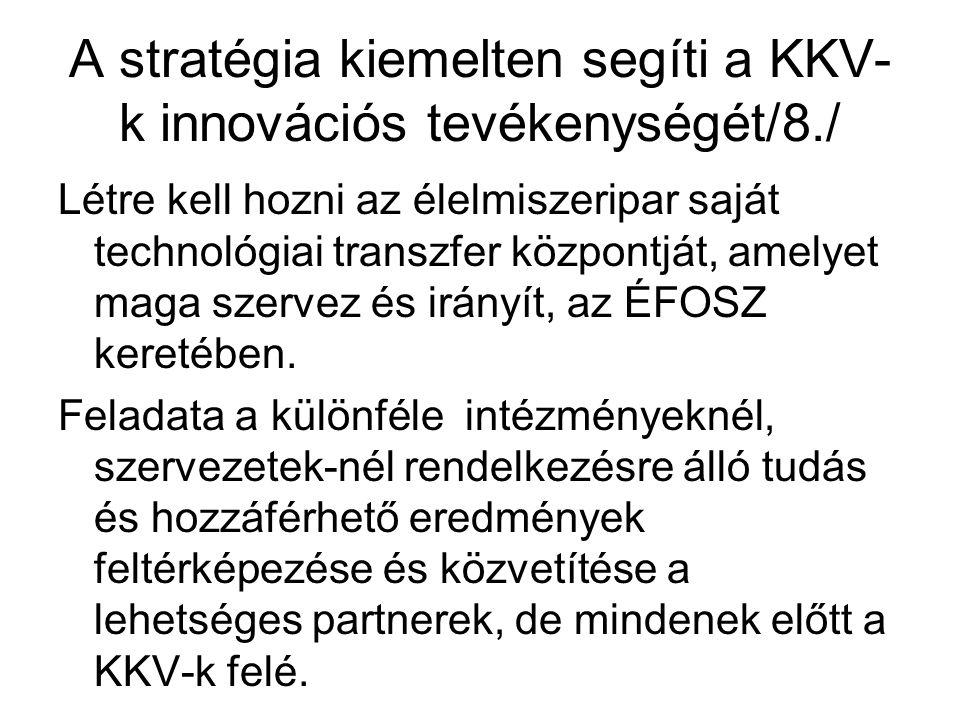 A stratégia kiemelten segíti a KKV- k innovációs tevékenységét/8./ Létre kell hozni az élelmiszeripar saját technológiai transzfer központját, amelyet maga szervez és irányít, az ÉFOSZ keretében.