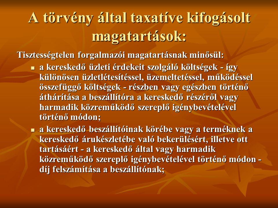 A törvény által taxatíve kifogásolt magatartások: Tisztességtelen forgalmazói magatartásnak minősül: a kereskedő üzleti érdekeit szolgáló költségek - így különösen üzletlétesítéssel, üzemeltetéssel, működéssel összefüggő költségek - részben vagy egészben történő áthárítása a beszállítóra a kereskedő részéről vagy harmadik közreműködő szereplő igénybevételével történő módon; a kereskedő üzleti érdekeit szolgáló költségek - így különösen üzletlétesítéssel, üzemeltetéssel, működéssel összefüggő költségek - részben vagy egészben történő áthárítása a beszállítóra a kereskedő részéről vagy harmadik közreműködő szereplő igénybevételével történő módon; a kereskedő beszállítóinak körébe vagy a terméknek a kereskedő árukészletébe való bekerülésért, illetve ott tartásáért - a kereskedő által vagy harmadik közreműködő szereplő igénybevételével történő módon - díj felszámítása a beszállítónak; a kereskedő beszállítóinak körébe vagy a terméknek a kereskedő árukészletébe való bekerülésért, illetve ott tartásáért - a kereskedő által vagy harmadik közreműködő szereplő igénybevételével történő módon - díj felszámítása a beszállítónak;