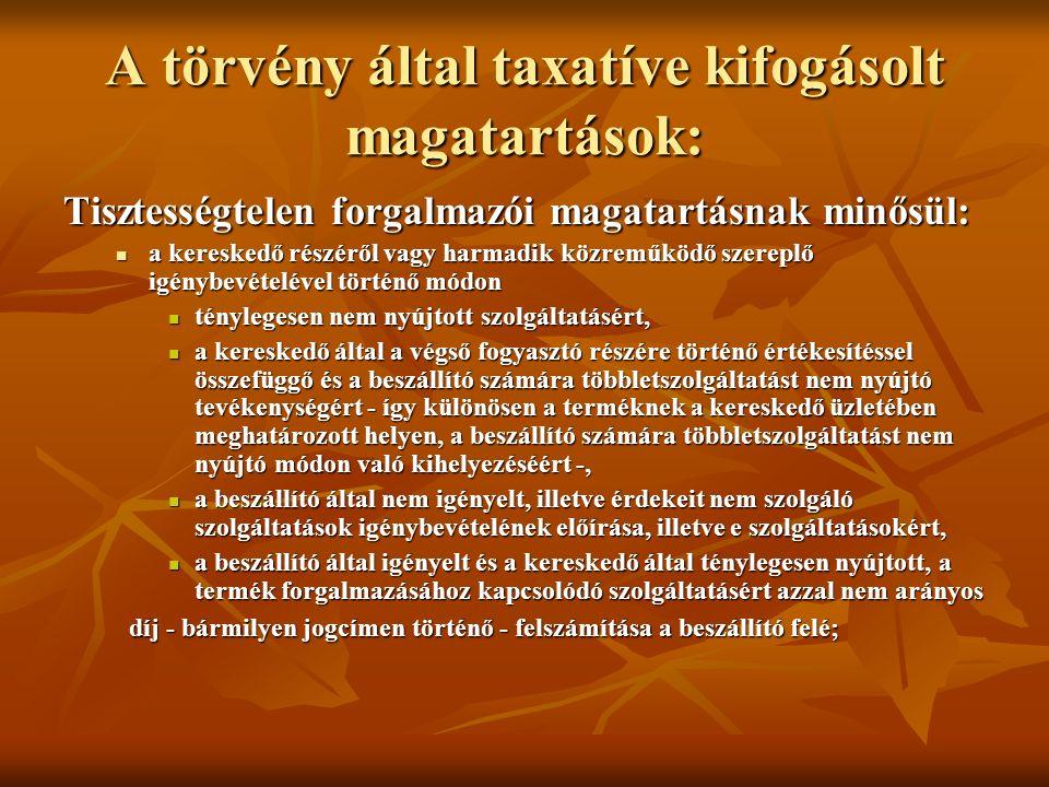 A törvény által taxatíve kifogásolt magatartások: Tisztességtelen forgalmazói magatartásnak minősül: a kereskedő részéről vagy harmadik közreműködő szereplő igénybevételével történő módon a kereskedő részéről vagy harmadik közreműködő szereplő igénybevételével történő módon ténylegesen nem nyújtott szolgáltatásért, ténylegesen nem nyújtott szolgáltatásért, a kereskedő által a végső fogyasztó részére történő értékesítéssel összefüggő és a beszállító számára többletszolgáltatást nem nyújtó tevékenységért - így különösen a terméknek a kereskedő üzletében meghatározott helyen, a beszállító számára többletszolgáltatást nem nyújtó módon való kihelyezéséért -, a kereskedő által a végső fogyasztó részére történő értékesítéssel összefüggő és a beszállító számára többletszolgáltatást nem nyújtó tevékenységért - így különösen a terméknek a kereskedő üzletében meghatározott helyen, a beszállító számára többletszolgáltatást nem nyújtó módon való kihelyezéséért -, a beszállító által nem igényelt, illetve érdekeit nem szolgáló szolgáltatások igénybevételének előírása, illetve e szolgáltatásokért, a beszállító által nem igényelt, illetve érdekeit nem szolgáló szolgáltatások igénybevételének előírása, illetve e szolgáltatásokért, a beszállító által igényelt és a kereskedő által ténylegesen nyújtott, a termék forgalmazásához kapcsolódó szolgáltatásért azzal nem arányos a beszállító által igényelt és a kereskedő által ténylegesen nyújtott, a termék forgalmazásához kapcsolódó szolgáltatásért azzal nem arányos díj - bármilyen jogcímen történő - felszámítása a beszállító felé; díj - bármilyen jogcímen történő - felszámítása a beszállító felé;