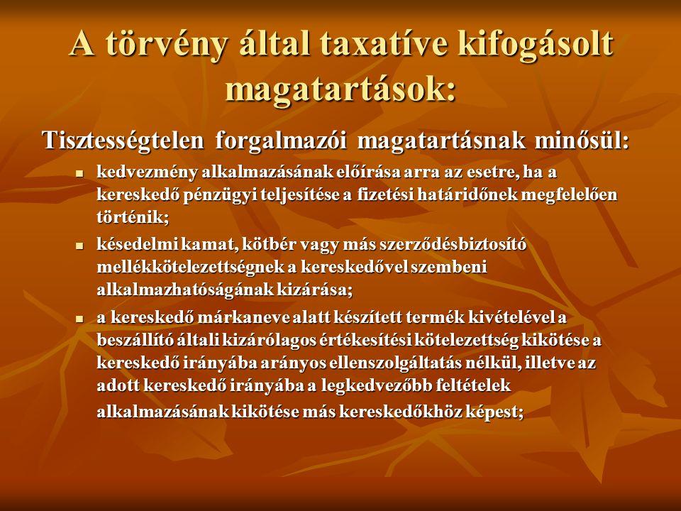 A törvény által taxatíve kifogásolt magatartások: Tisztességtelen forgalmazói magatartásnak minősül: kedvezmény alkalmazásának előírása arra az esetre, ha a kereskedő pénzügyi teljesítése a fizetési határidőnek megfelelően történik; kedvezmény alkalmazásának előírása arra az esetre, ha a kereskedő pénzügyi teljesítése a fizetési határidőnek megfelelően történik; késedelmi kamat, kötbér vagy más szerződésbiztosító mellékkötelezettségnek a kereskedővel szembeni alkalmazhatóságának kizárása; késedelmi kamat, kötbér vagy más szerződésbiztosító mellékkötelezettségnek a kereskedővel szembeni alkalmazhatóságának kizárása; a kereskedő márkaneve alatt készített termék kivételével a beszállító általi kizárólagos értékesítési kötelezettség kikötése a kereskedő irányába arányos ellenszolgáltatás nélkül, illetve az adott kereskedő irányába a legkedvezőbb feltételek alkalmazásának kikötése más kereskedőkhöz képest; a kereskedő márkaneve alatt készített termék kivételével a beszállító általi kizárólagos értékesítési kötelezettség kikötése a kereskedő irányába arányos ellenszolgáltatás nélkül, illetve az adott kereskedő irányába a legkedvezőbb feltételek alkalmazásának kikötése más kereskedőkhöz képest;