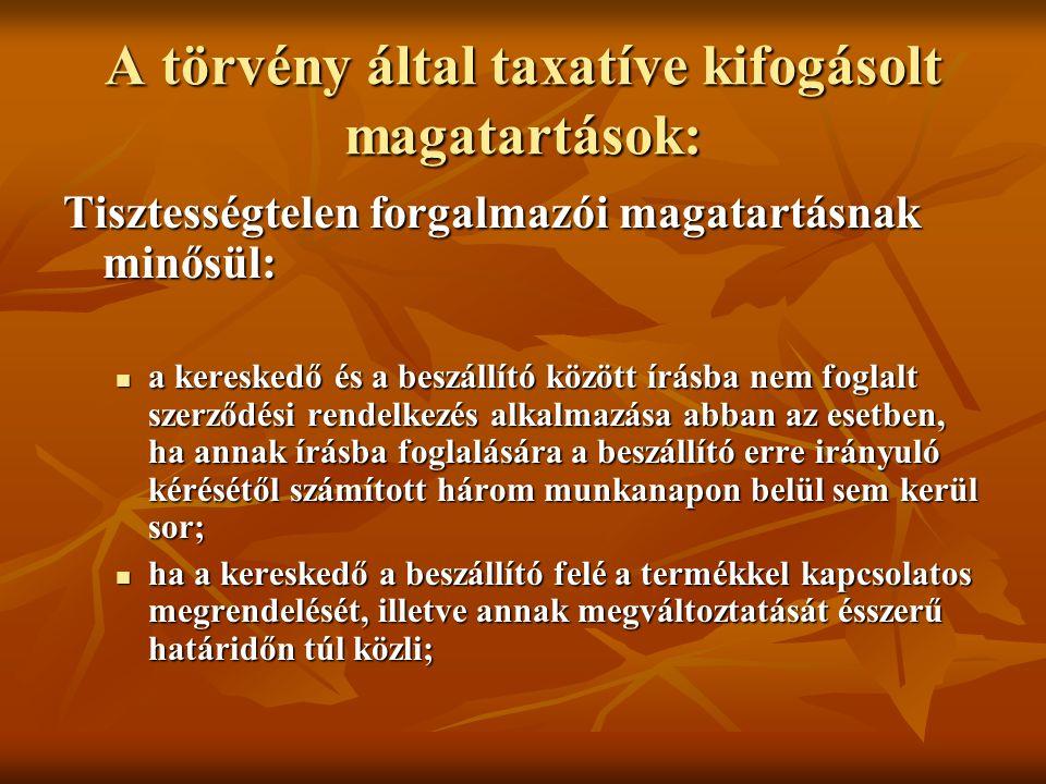 A törvény által taxatíve kifogásolt magatartások: Tisztességtelen forgalmazói magatartásnak minősül: a kereskedő és a beszállító között írásba nem foglalt szerződési rendelkezés alkalmazása abban az esetben, ha annak írásba foglalására a beszállító erre irányuló kérésétől számított három munkanapon belül sem kerül sor; a kereskedő és a beszállító között írásba nem foglalt szerződési rendelkezés alkalmazása abban az esetben, ha annak írásba foglalására a beszállító erre irányuló kérésétől számított három munkanapon belül sem kerül sor; ha a kereskedő a beszállító felé a termékkel kapcsolatos megrendelését, illetve annak megváltoztatását ésszerű határidőn túl közli; ha a kereskedő a beszállító felé a termékkel kapcsolatos megrendelését, illetve annak megváltoztatását ésszerű határidőn túl közli;