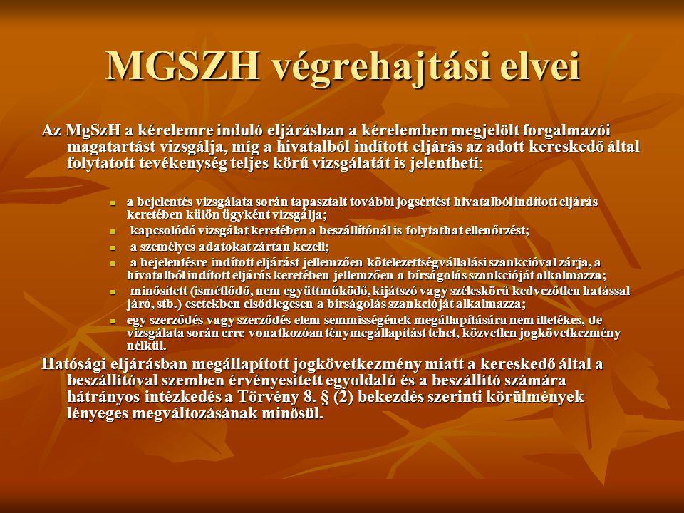 MGSZH végrehajtási elvei Az MgSzH a kérelemre induló eljárásban a kérelemben megjelölt forgalmazói magatartást vizsgálja, míg a hivatalból indított eljárás az adott kereskedő által folytatott tevékenység teljes körű vizsgálatát is jelentheti; a bejelentés vizsgálata során tapasztalt további jogsértést hivatalból indított eljárás keretében külön ügyként vizsgálja; a bejelentés vizsgálata során tapasztalt további jogsértést hivatalból indított eljárás keretében külön ügyként vizsgálja; kapcsolódó vizsgálat keretében a beszállítónál is folytathat ellenőrzést; kapcsolódó vizsgálat keretében a beszállítónál is folytathat ellenőrzést; a személyes adatokat zártan kezeli; a személyes adatokat zártan kezeli; a bejelentésre indított eljárást jellemzően kötelezettségvállalási szankcióval zárja, a hivatalból indított eljárás keretében jellemzően a bírságolás szankcióját alkalmazza; a bejelentésre indított eljárást jellemzően kötelezettségvállalási szankcióval zárja, a hivatalból indított eljárás keretében jellemzően a bírságolás szankcióját alkalmazza; minősített (ismétlődő, nem együttműködő, kijátszó vagy széleskörű kedvezőtlen hatással járó, stb.) esetekben elsődlegesen a bírságolás szankcióját alkalmazza; minősített (ismétlődő, nem együttműködő, kijátszó vagy széleskörű kedvezőtlen hatással járó, stb.) esetekben elsődlegesen a bírságolás szankcióját alkalmazza; egy szerződés vagy szerződés elem semmisségének megállapítására nem illetékes, de vizsgálata során erre vonatkozóan ténymegállapítást tehet, közvetlen jogkövetkezmény nélkül.