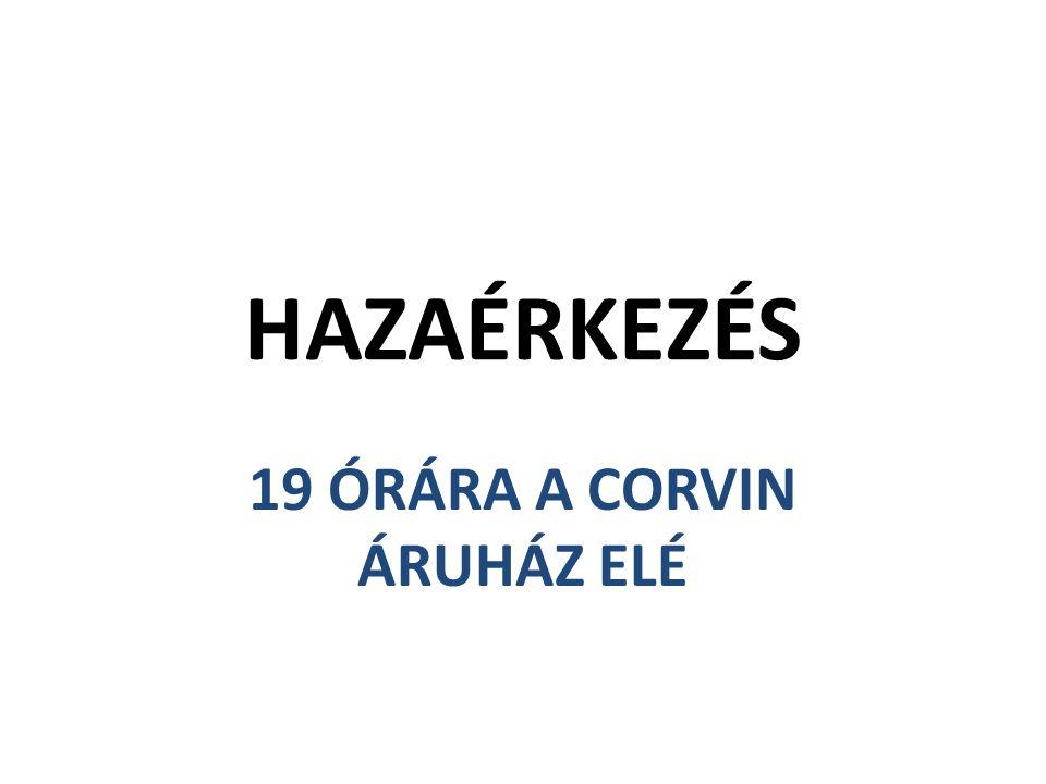 HAZAÉRKEZÉS 19 ÓRÁRA A CORVIN ÁRUHÁZ ELÉ