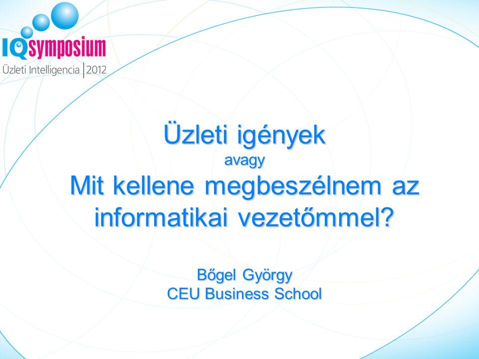 Üzleti igények avagy Mit kellene megbeszélnem az informatikai vezetőmmel? Bőgel György CEU Business School