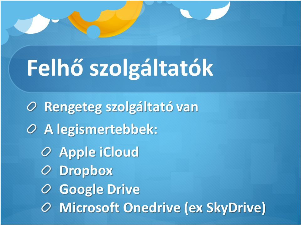 Felhő szolgáltatók Rengeteg szolgáltató van A legismertebbek: Apple iCloud Dropbox Google Drive Microsoft Onedrive (ex SkyDrive)