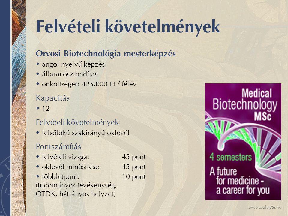 www.aok.pte.hu Felvételi követelmények Orvosi Biotechnológia mesterképzés  angol nyelvű képzés  állami ösztöndíjas  önköltséges: 425.000 Ft / félév Kapacitás  12 Felvételi követelmények  felsőfokú szakirányú oklevél Pontszámítás  felvételi vizsga:45 pont  oklevél minősítése:45 pont  többletpont:10 pont (tudományos tevékenység, OTDK, hátrányos helyzet)