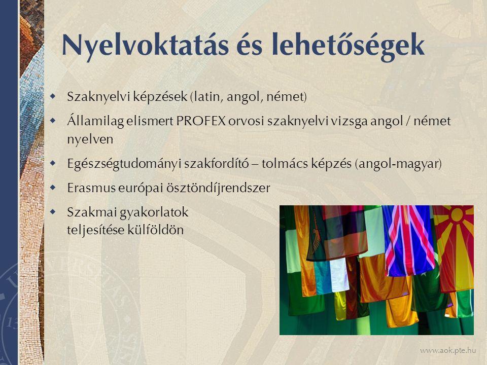 www.aok.pte.hu Nyelvoktatás és lehetőségek  Szaknyelvi képzések (latin, angol, német)  Államilag elismert PROFEX orvosi szaknyelvi vizsga angol / német nyelven  Egészségtudományi szakfordító – tolmács képzés (angol-magyar)  Erasmus európai ösztöndíjrendszer  Szakmai gyakorlatok teljesítése külföldön