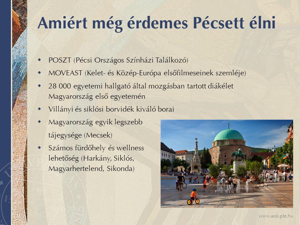 www.aok.pte.hu Amiért még érdemes Pécsett élni  POSZT (Pécsi Országos Színházi Találkozó)  MOVEAST (Kelet- és Közép-Európa elsőfilmeseinek szemléje)  28 000 egyetemi hallgató által mozgásban tartott diákélet Magyarország első egyetemén  Villányi és siklósi borvidék kiváló borai  Magyarország egyik legszebb tájegysége (Mecsek)  Számos fürdőhely és wellness lehetőség (Harkány, Siklós, Magyarhertelend, Sikonda)