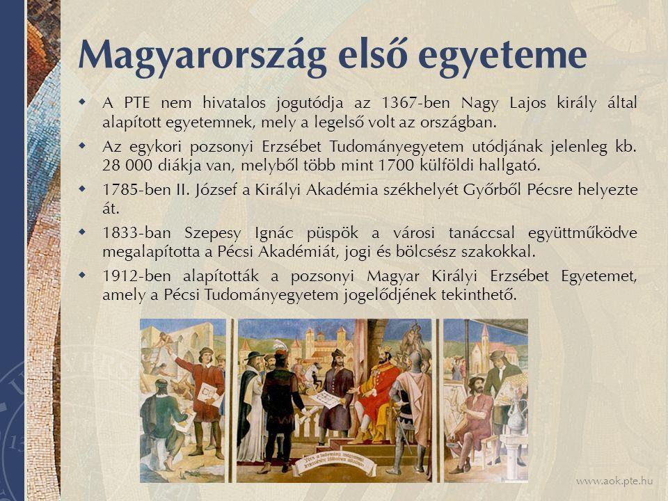 www.aok.pte.hu Magyarország első egyeteme  A PTE nem hivatalos jogutódja az 1367-ben Nagy Lajos király által alapított egyetemnek, mely a legelső volt az országban.