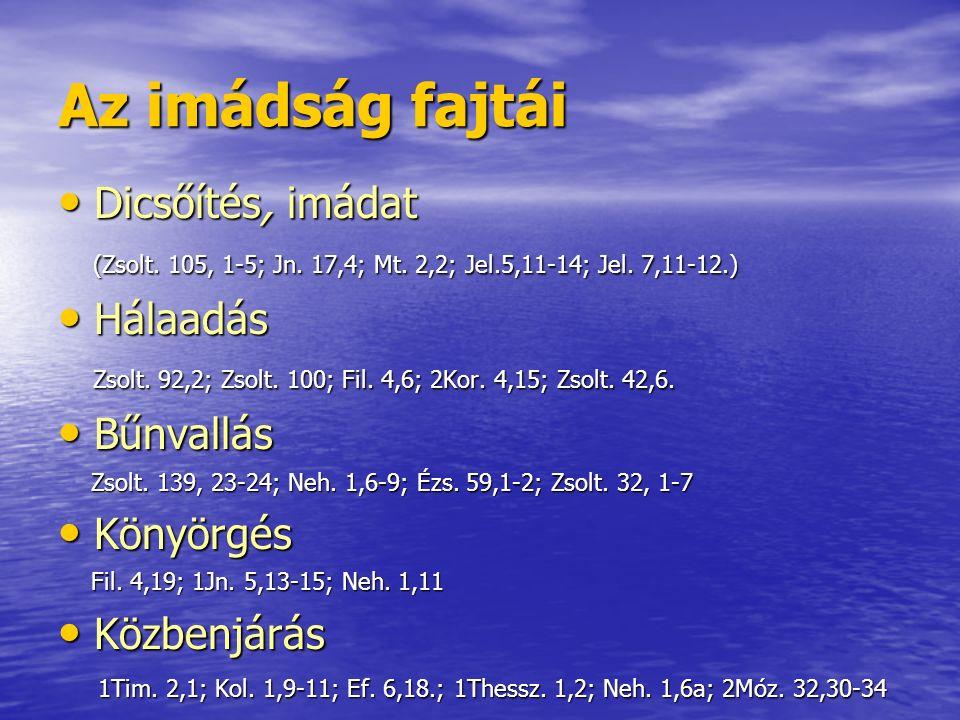 Az imádság fajtái Dicsőítés, imádat Dicsőítés, imádat (Zsolt. 105, 1-5; Jn. 17,4; Mt. 2,2; Jel.5,11-14; Jel. 7,11-12.) (Zsolt. 105, 1-5; Jn. 17,4; Mt.