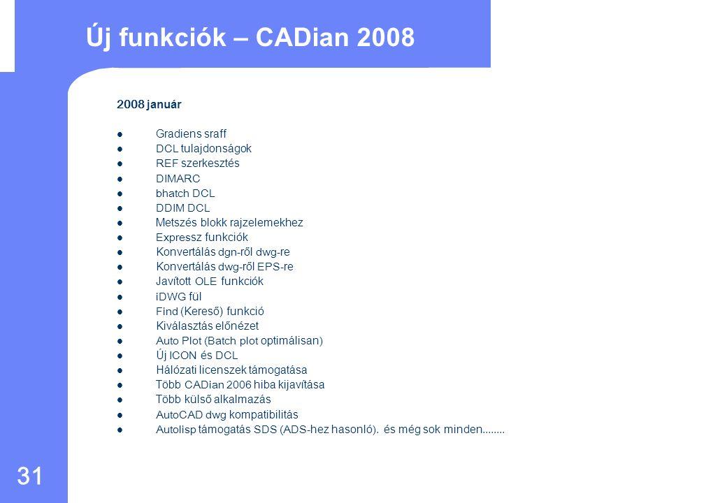 30 Tulajdonságok CADian 2008 AutoCAD R2008AutoCAD R14 Több dokumentum megnyitásaYES NO Rajz Intéző a fóliák, blokkok, vonalstílusok kezelésére ++YES NO Grafikus blokk villámnézetYES NO ActiveX támogatás helyben szerkesztésselYES NO Visual Basic for Applications (VBA)YES Fotórealisztikus 3D renderelésYES Szkript felvevőYESNO Valósidejű eltolás és méretváltoztatás(Pan&Zoom) YES Menü testreszabásYES NO Szerk.