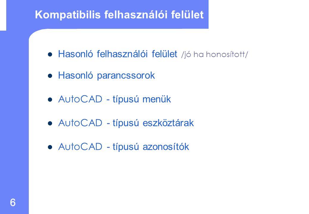 6 Kompatibilis felhasználói felület Hasonló felhasználói felület /jó ha honosított/ Hasonló parancssorok AutoCAD - típusú menük AutoCAD - típusú eszköztárak AutoCAD - típusú azonosítók
