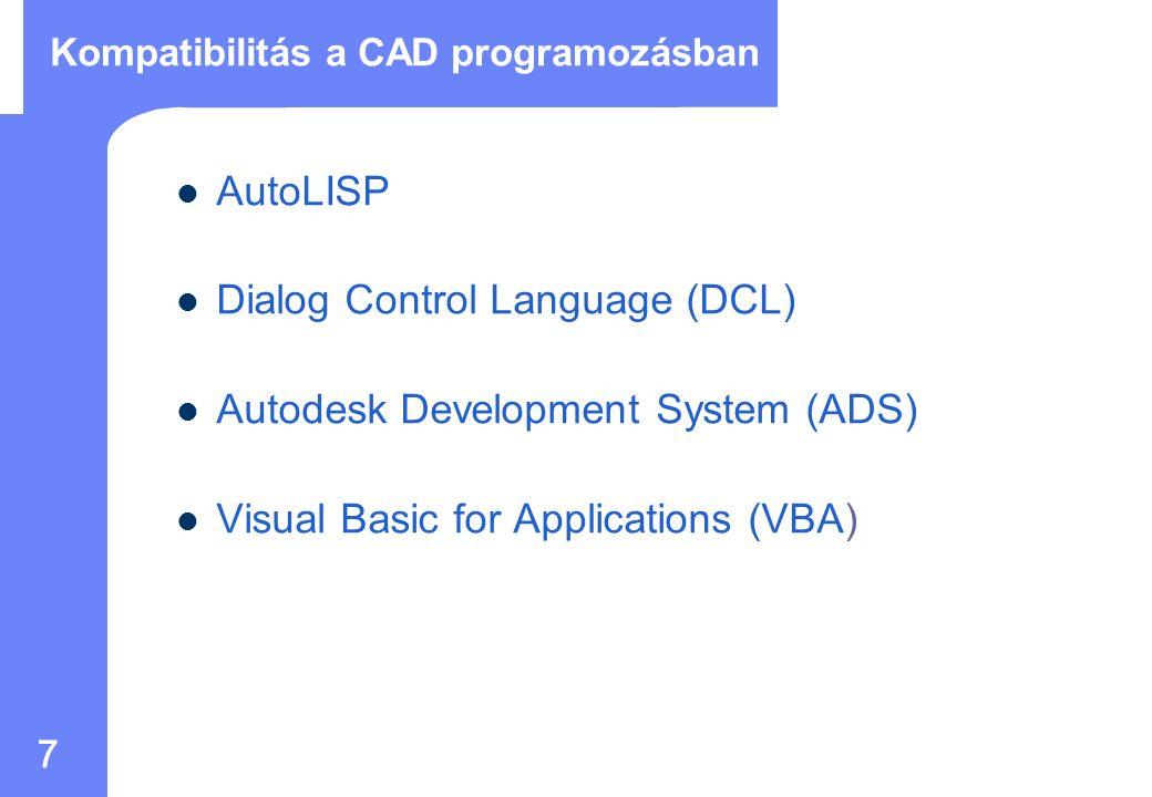 7 Kompatibilitás a CAD programozásban AutoLISP Dialog Control Language (DCL) Autodesk Development System (ADS) Visual Basic for Applications (VBA)