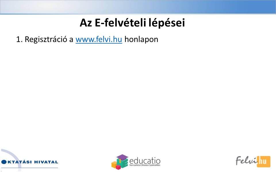 1. Regisztráció a www.felvi.hu honlaponwww.felvi.hu Az E-felvételi lépései