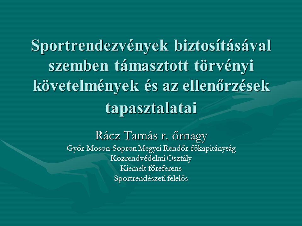 Sportrendezvények biztosításával szemben támasztott törvényi követelmények és az ellenőrzések tapasztalatai Rácz Tamás r. őrnagy Győr-Moson-Sopron Meg