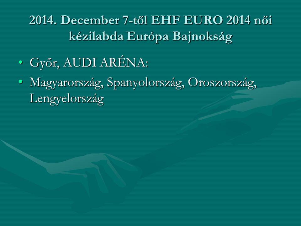 2014. December 7-től EHF EURO 2014 női kézilabda Európa Bajnokság Győr, AUDI ARÉNA:Győr, AUDI ARÉNA: Magyarország, Spanyolország, Oroszország, Lengyel