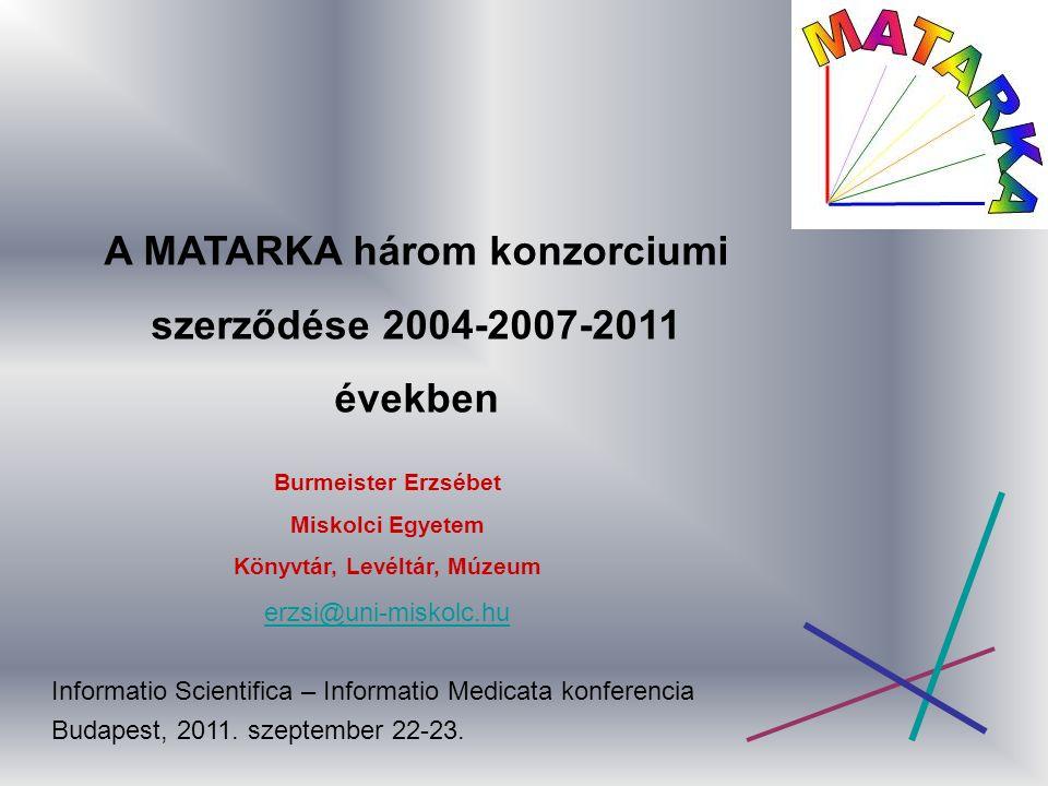 A MATARKA három konzorciumi szerződése 2004-2007-2011 években Burmeister Erzsébet Miskolci Egyetem Könyvtár, Levéltár, Múzeum erzsi@uni-miskolc.hu Informatio Scientifica – Informatio Medicata konferencia Budapest, 2011.