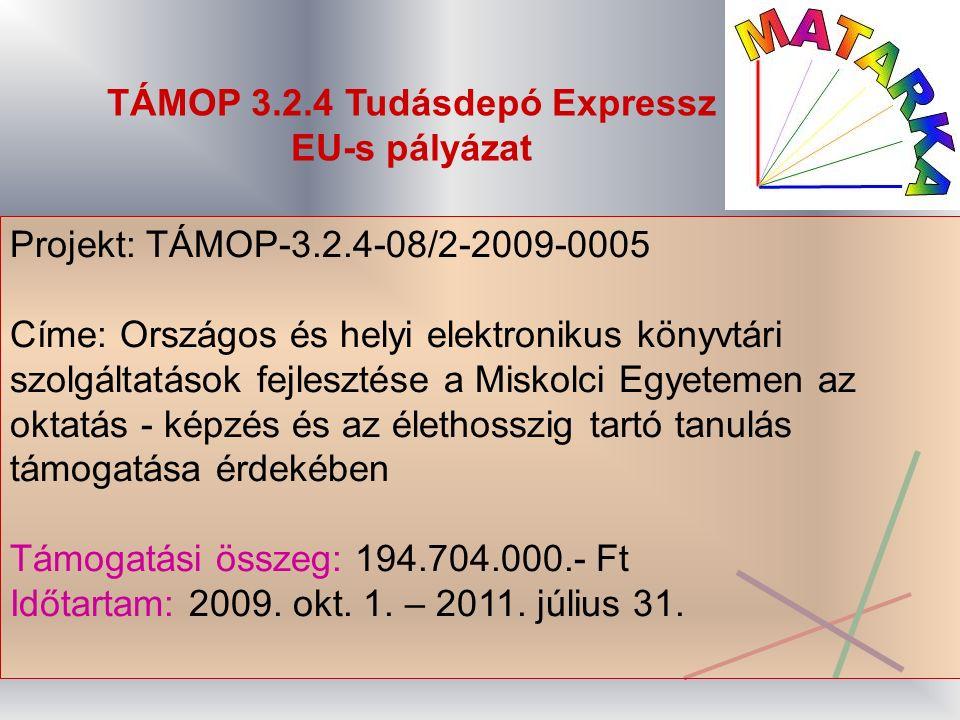 TÁMOP 3.2.4 Tudásdepó Expressz EU-s pályázat Projekt: TÁMOP-3.2.4-08/2-2009-0005 Címe: Országos és helyi elektronikus könyvtári szolgáltatások fejlesztése a Miskolci Egyetemen az oktatás - képzés és az élethosszig tartó tanulás támogatása érdekében Támogatási összeg: 194.704.000.- Ft Időtartam: 2009.