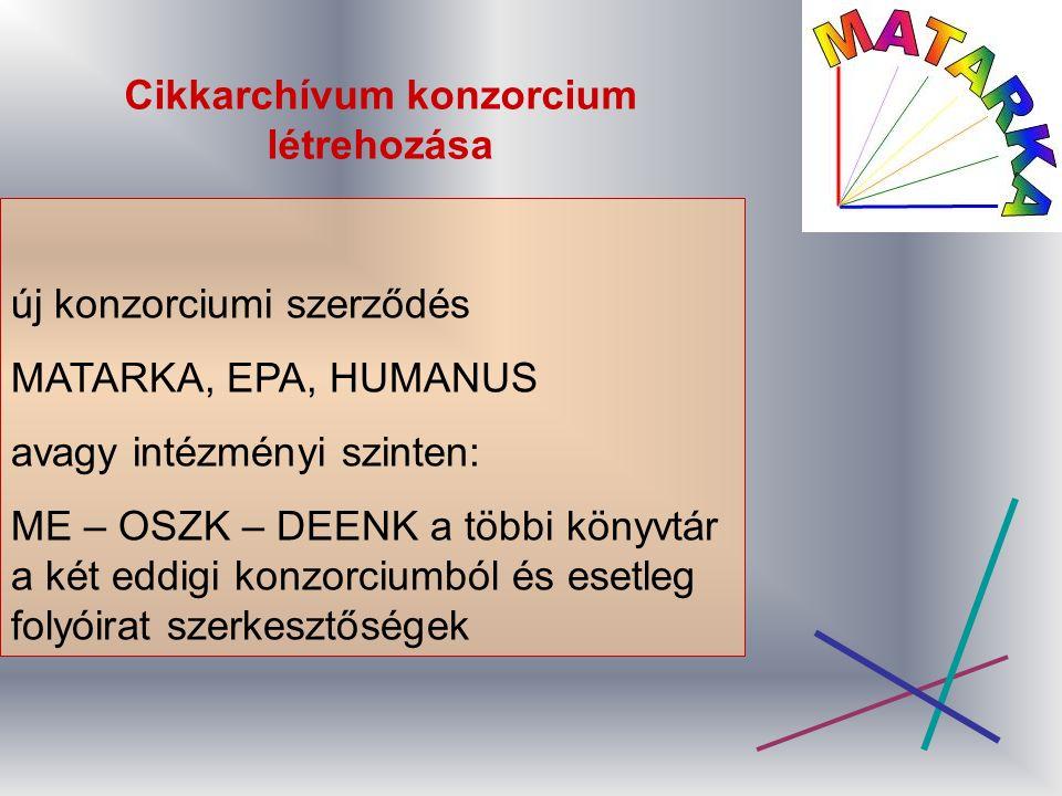 Cikkarchívum konzorcium létrehozása új konzorciumi szerződés MATARKA, EPA, HUMANUS avagy intézményi szinten: ME – OSZK – DEENK a többi könyvtár a két eddigi konzorciumból és esetleg folyóirat szerkesztőségek