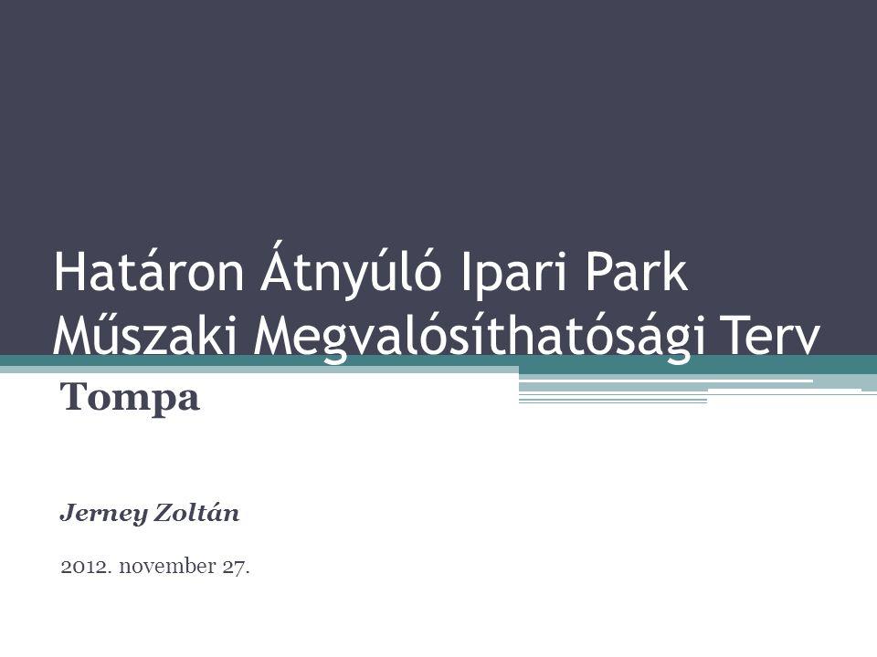 Határon Átnyúló Ipari Park Műszaki Megvalósíthatósági Terv Tompa Jerney Zoltán 2012. november 27.