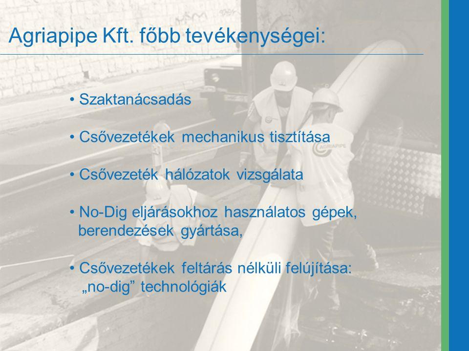 Agriapipe Kft. főbb tevékenységei: Szaktanácsadás Csővezetékek mechanikus tisztítása Csővezeték hálózatok vizsgálata No-Dig eljárásokhoz használatos g