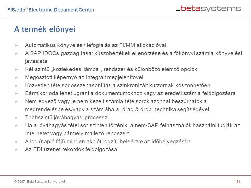 """© 2007 - Beta Systems Software AG64 A termék előnyei FIS/edc ® Electronic Document Center  Automatikus könyvelés / lefoglalás az FI/MM allokációval  A SAP IDOCs gazdagítása: küszöbértékek ellenőrzése és a főkönyvi számla könyvelési javaslata  Két szintű """"közlekedési lámpa """" rendszer és különböző elemző opciók  Megosztott képernyő az integrált megjelenítővel  Közvetlen tételsor összehasonlítás a szinkronizált kurzornak köszönhetően  Bármikor oda lehet ugrani a dokumentumokhoz vagy az eredeti számla feldolgozásra  Nem egyező vagy le nem kezelt számla tételsorok azonnal beszúrhatók a megrendelésbe és/vagy a számlába a """"drag & drop technika segítségével  Többszintű jóváhagyási processz  Ha a jóváhagyás tétel sor szinten történik, a nem-SAP felhasználók használni tudják az Internetet vagy bármely mailező rendszert  A log (napló fájl) minden akciót rögzít, beleértve az időbélyegzést is  Az EDI üzenet rekordok feldolgozása"""