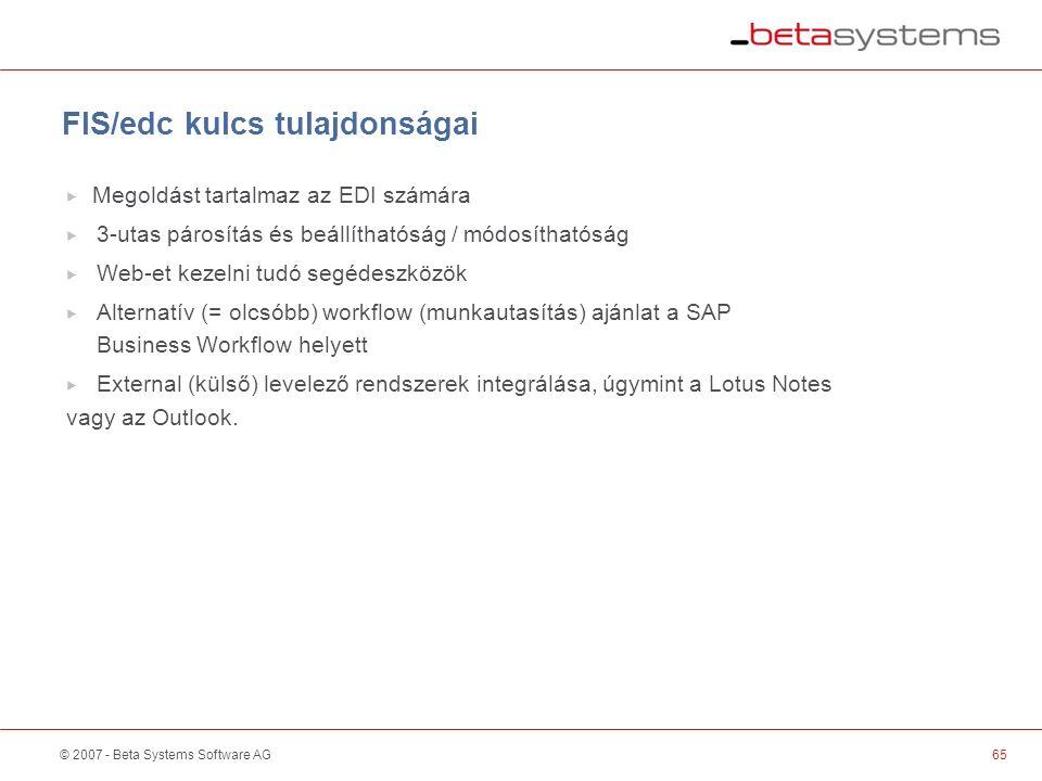 © 2007 - Beta Systems Software AG65 FIS/edc kulcs tulajdonságai  Megoldást tartalmaz az EDI számára  3-utas párosítás és beállíthatóság / módosíthatóság  Web-et kezelni tudó segédeszközök  Alternatív (= olcsóbb) workflow (munkautasítás) ajánlat a SAP Business Workflow helyett  External (külső) levelező rendszerek integrálása, úgymint a Lotus Notes vagy az Outlook.