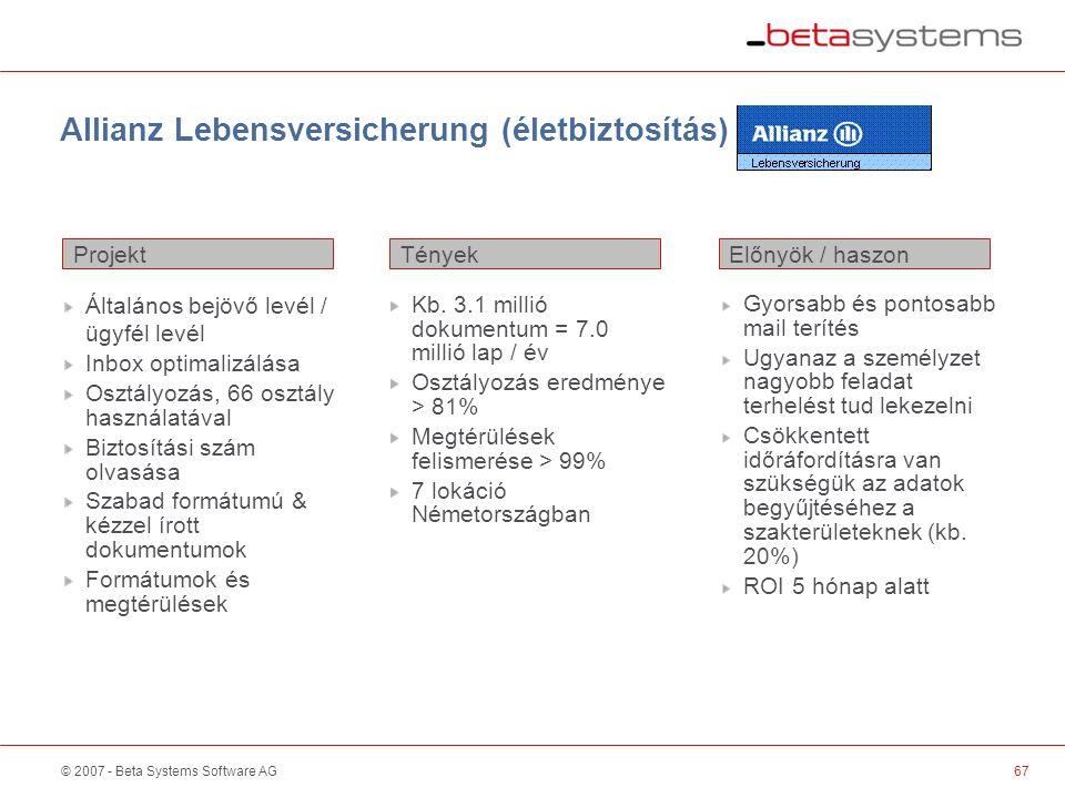 © 2007 - Beta Systems Software AG Allianz Lebensversicherung (életbiztosítás) Projekt Előnyök / haszonTények Általános bejövő levél / ügyfél levél Inbox optimalizálása Osztályozás, 66 osztály használatával Biztosítási szám olvasása Szabad formátumú & kézzel írott dokumentumok Formátumok és megtérülések Kb.