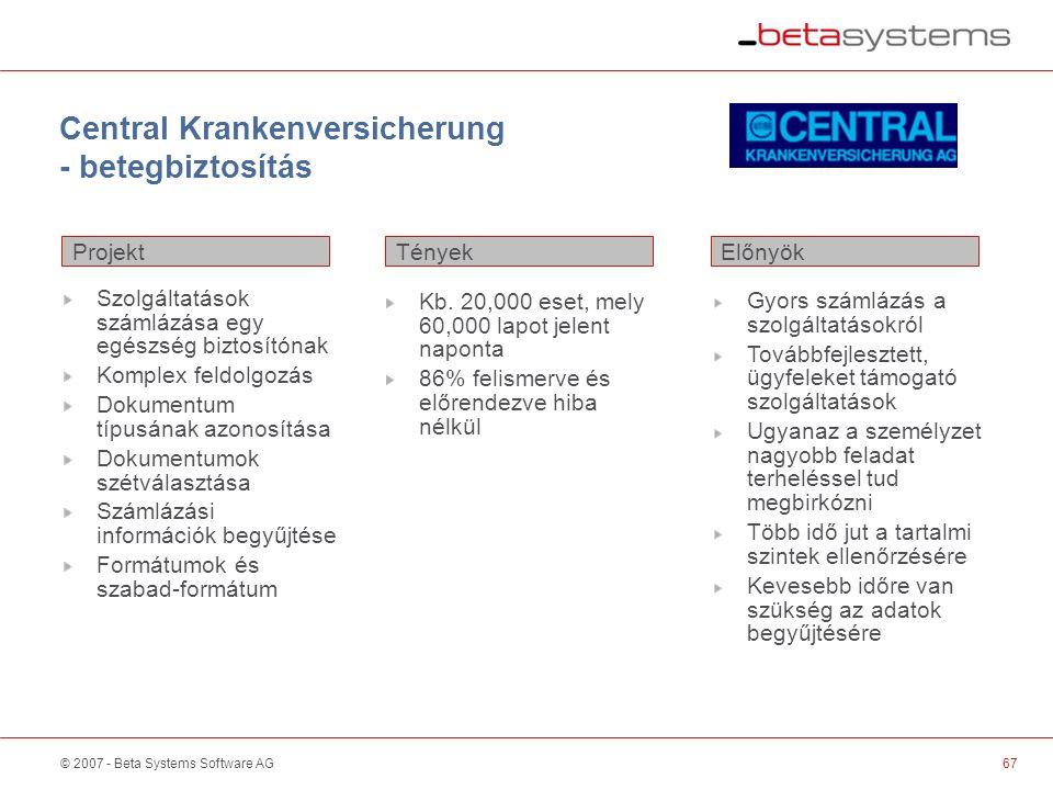 © 2007 - Beta Systems Software AG Central Krankenversicherung - betegbiztosítás Szolgáltatások számlázása egy egészség biztosítónak Komplex feldolgozás Dokumentum típusának azonosítása Dokumentumok szétválasztása Számlázási információk begyűjtése Formátumok és szabad-formátum 67 Projekt ElőnyökTények Kb.