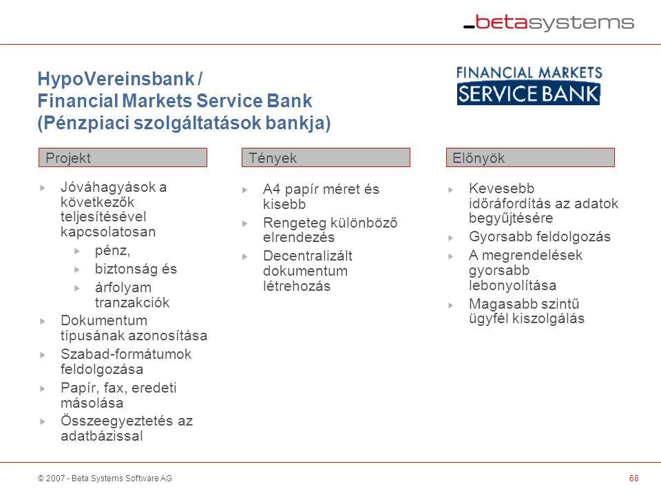 © 2007 - Beta Systems Software AG HypoVereinsbank / Financial Markets Service Bank (Pénzpiaci szolgáltatások bankja) Projekt ElőnyökTények Jóváhagyások a következők teljesítésével kapcsolatosan pénz, biztonság és árfolyam tranzakciók Dokumentum típusának azonosítása Szabad-formátumok feldolgozása Papír, fax, eredeti másolása Összeegyeztetés az adatbázissal A4 papír méret és kisebb Rengeteg különböző elrendezés Decentralizált dokumentum létrehozás Kevesebb időráfordítás az adatok begyűjtésére Gyorsabb feldolgozás A megrendelések gyorsabb lebonyolítása Magasabb szintű ügyfél kiszolgálás 68