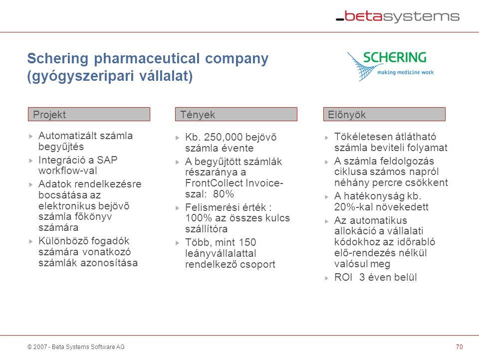 © 2007 - Beta Systems Software AG Schering pharmaceutical company (gyógyszeripari vállalat) Projekt ElőnyökTények Automatizált számla begyűjtés Integráció a SAP workflow-val Adatok rendelkezésre bocsátása az elektronikus bejövő számla főkönyv számára Különböző fogadók számára vonatkozó számlák azonosítása Kb.