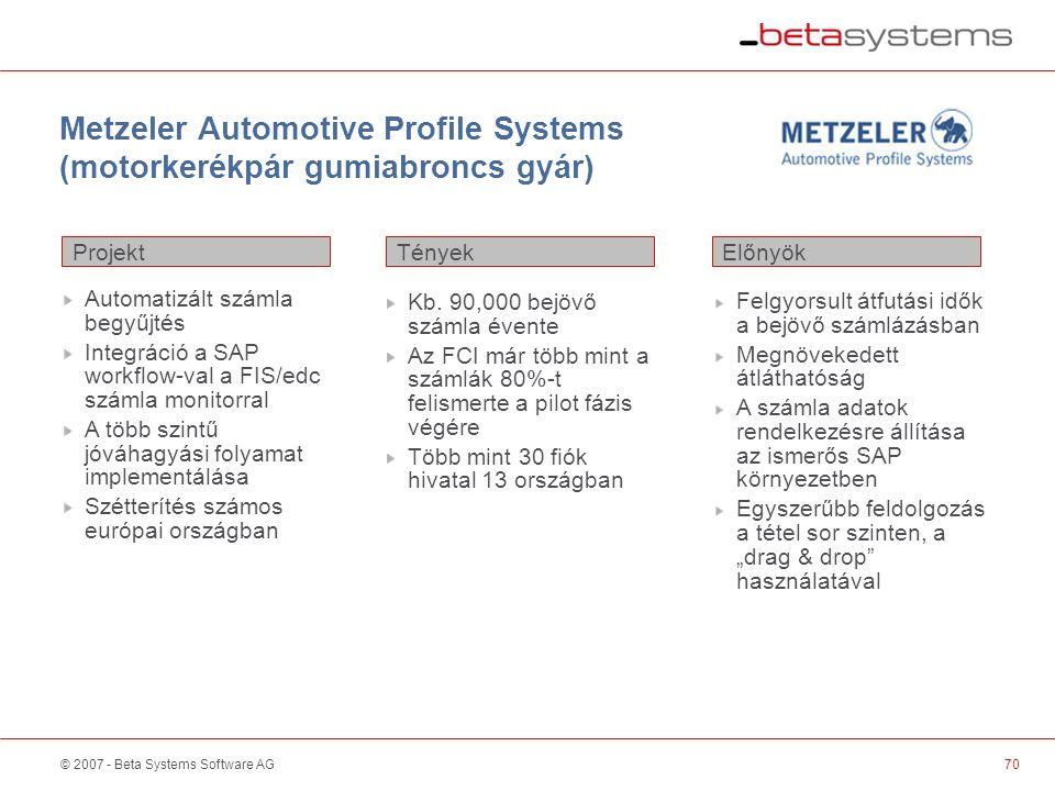 © 2007 - Beta Systems Software AG Metzeler Automotive Profile Systems (motorkerékpár gumiabroncs gyár) 70 Projekt ElőnyökTények Automatizált számla begyűjtés Integráció a SAP workflow-val a FIS/edc számla monitorral A több szintű jóváhagyási folyamat implementálása Szétterítés számos európai országban Kb.