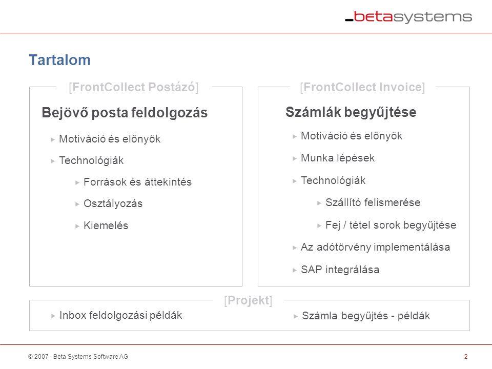 © 2007 - Beta Systems Software AG Tartalom 2  Motiváció és előnyök Motiváció és előnyök Bejövő posta feldolgozás Számlák begyűjtése  Technológiák Technológiák  Osztályozás Osztályozás  Kiemelés Kiemelés  Források és áttekintés Források és áttekintés  Motiváció és előnyök Motiváció és előnyök  Munka lépések Munka lépések  Technológiák Technológiák  Szállító felismerése Szállító felismerése  Fej / tétel sorok begyűjtése Fej / tétel sorok begyűjtése  Az adótörvény implementálása Az adótörvény implementálása  SAP integrálása SAP integrálása [FrontCollect Postázó] [FrontCollect Invoice] [Projekt]  Inbox feldolgozási példák Inbox feldolgozási példák  Számla begyűjtés - példák Számla begyűjtés - példák