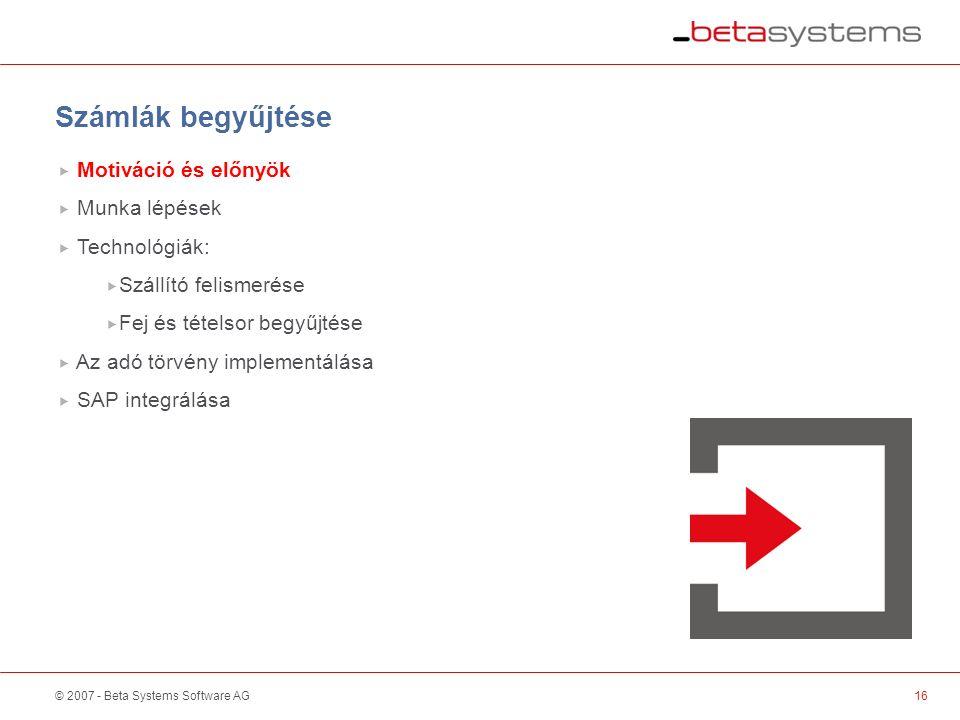 © 2007 - Beta Systems Software AG16 Scanner / Sorter Számlák begyűjtése  Motiváció és előnyök  Munka lépések  Technológiák:  Szállító felismerése  Fej és tételsor begyűjtése  Az adó törvény implementálása  SAP integrálása